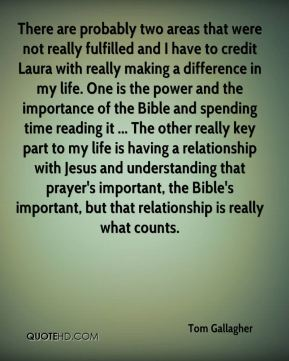 There are probably two areas that were not really fulfilled and I have to credit Laura with really making a difference in my life. One is the power and the importance of the Bible and spending time reading it ... The other really key part to my life is having a relationship with Jesus and understanding that prayer's important, the Bible's important, but that relationship is really what counts.