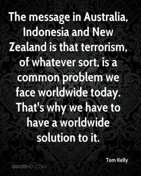 Tom Kelly  - The message in Australia, Indonesia and New Zealand is that terrorism, of whatever sort, is a common problem we face worldwide today. That's why we have to have a worldwide solution to it.