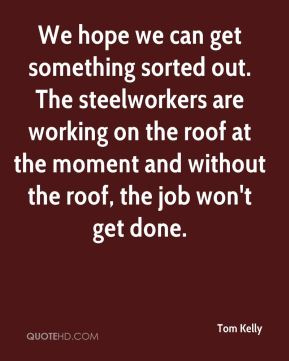 Tom Kelly  - We hope we can get something sorted out. The steelworkers are working on the roof at the moment and without the roof, the job won't get done.