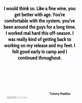 Tommy Maddox  - I would think so. Like a fine wine, you get better with age. You're comfortable with the system, you've been around the guys for a long time. I worked real hard this off-season. I was really kind of getting back to working on my release and my feet. I felt good early in camp and I continued throughout.