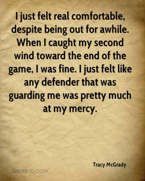 Tracy McGrady  - I just felt real comfortable, despite being out for awhile. When I caught my second wind toward the end of the game, I was fine. I just felt like any defender that was guarding me was pretty much at my mercy.
