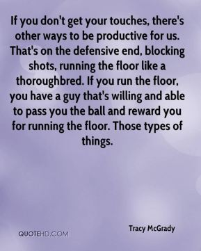 Tracy McGrady  - If you don't get your touches, there's other ways to be productive for us. That's on the defensive end, blocking shots, running the floor like a thoroughbred. If you run the floor, you have a guy that's willing and able to pass you the ball and reward you for running the floor. Those types of things.