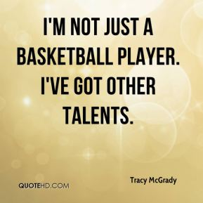 Tracy McGrady  - I'm not just a basketball player. I've got other talents.