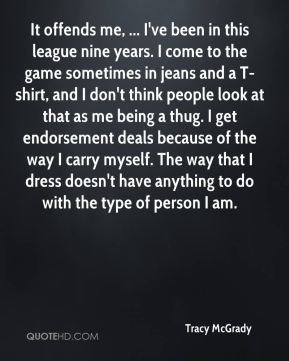 Tracy McGrady  - It offends me, ... I've been in this league nine years. I come to the game sometimes in jeans and a T-shirt, and I don't think people look at that as me being a thug. I get endorsement deals because of the way I carry myself. The way that I dress doesn't have anything to do with the type of person I am.