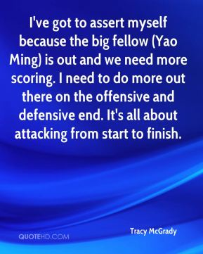 Tracy McGrady  - I've got to assert myself because the big fellow (Yao Ming) is out and we need more scoring. I need to do more out there on the offensive and defensive end. It's all about attacking from start to finish.