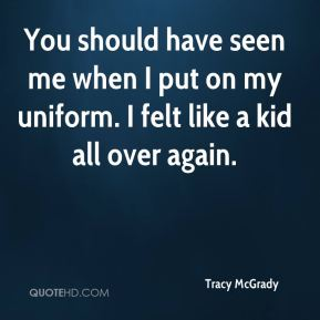 Tracy McGrady  - You should have seen me when I put on my uniform. I felt like a kid all over again.