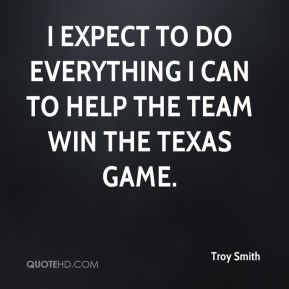 Troy Smith  - I expect to do everything I can to help the team win the Texas game.