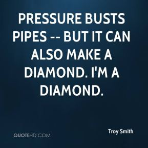 Troy Smith  - Pressure busts pipes -- but it can also make a diamond. I'm a diamond.