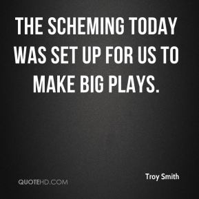Troy Smith  - The scheming today was set up for us to make big plays.