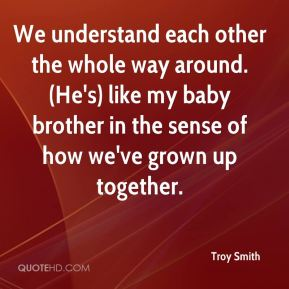 Troy Smith  - We understand each other the whole way around. (He's) like my baby brother in the sense of how we've grown up together.