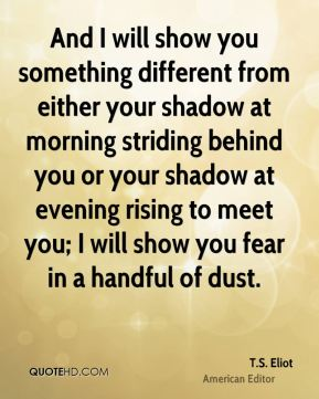 And I will show you something different from either your shadow at morning striding behind you or your shadow at evening rising to meet you; I will show you fear in a handful of dust.