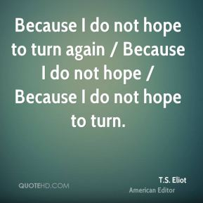 Because I do not hope to turn again / Because I do not hope / Because I do not hope to turn.