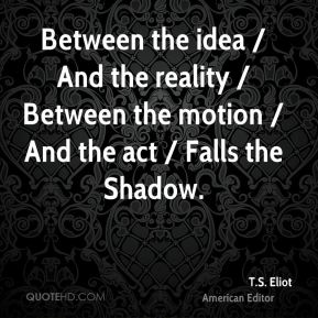 T.S. Eliot  - Between the idea / And the reality / Between the motion / And the act / Falls the Shadow.