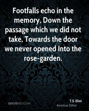 Footfalls echo in the memory, Down the passage which we did not take, Towards the door we never opened Into the rose-garden.