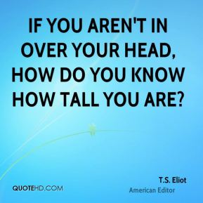 T.S. Eliot  - If you aren't in over your head, how do you know how tall you are?