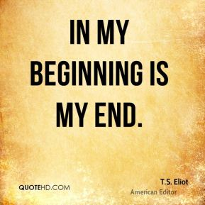 In my beginning is my end.