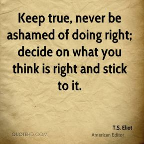 T.S. Eliot  - Keep true, never be ashamed of doing right; decide on what you think is right and stick to it.