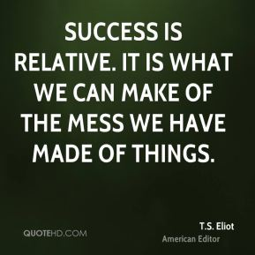T.S. Eliot  - Success is relative. It is what we can make of the mess we have made of things.