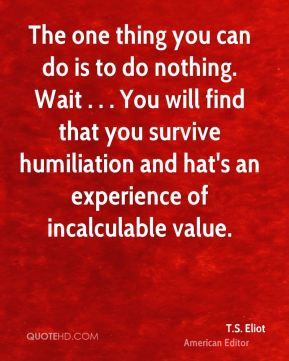 The one thing you can do is to do nothing. Wait . . . You will find that you survive humiliation and hat's an experience of incalculable value.