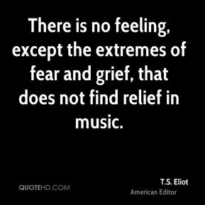 T.S. Eliot  - There is no feeling, except the extremes of fear and grief, that does not find relief in music.