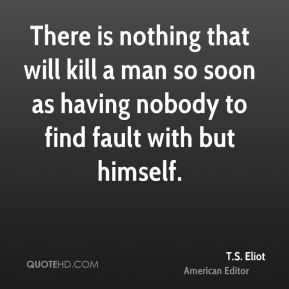 There is nothing that will kill a man so soon as having nobody to find fault with but himself.