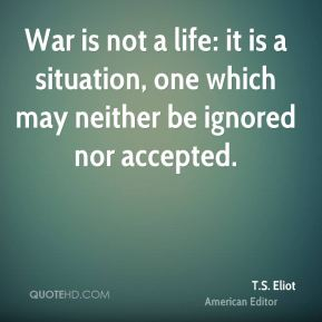 War is not a life: it is a situation, one which may neither be ignored nor accepted.
