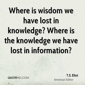 T.S. Eliot  - Where is wisdom we have lost in knowledge? Where is the knowledge we have lost in information?