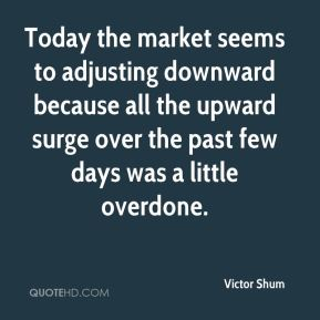 Today the market seems to adjusting downward because all the upward surge over the past few days was a little overdone.