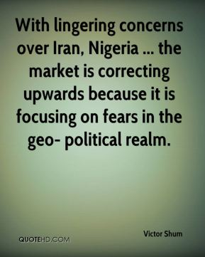 With lingering concerns over Iran, Nigeria ... the market is correcting upwards because it is focusing on fears in the geo- political realm.