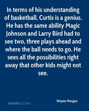Wayne Morgan  - In terms of his understanding of basketball, Curtis is a genius. He has the same ability Magic Johnson and Larry Bird had to see two, three plays ahead and where the ball needs to go. He sees all the possibilities right away that other kids might not see.