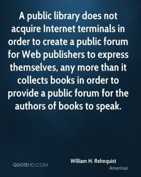 William H. Rehnquist  - A public library does not acquire Internet terminals in order to create a public forum for Web publishers to express themselves, any more than it collects books in order to provide a public forum for the authors of books to speak.