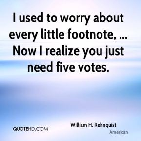 William H. Rehnquist  - I used to worry about every little footnote, ... Now I realize you just need five votes.