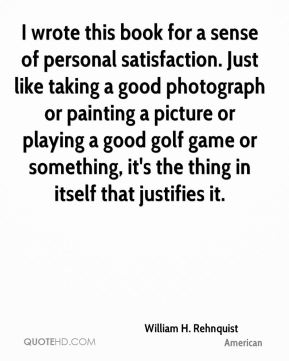 I wrote this book for a sense of personal satisfaction. Just like taking a good photograph or painting a picture or playing a good golf game or something, it's the thing in itself that justifies it.