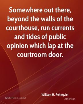 William H. Rehnquist  - Somewhere out there, beyond the walls of the courthouse, run currents and tides of public opinion which lap at the courtroom door.