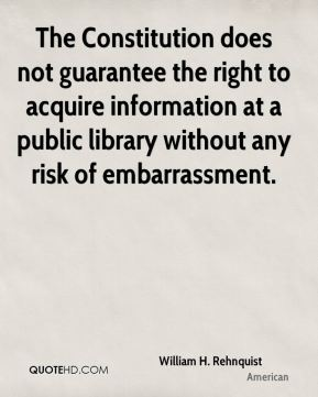 William H. Rehnquist  - The Constitution does not guarantee the right to acquire information at a public library without any risk of embarrassment.