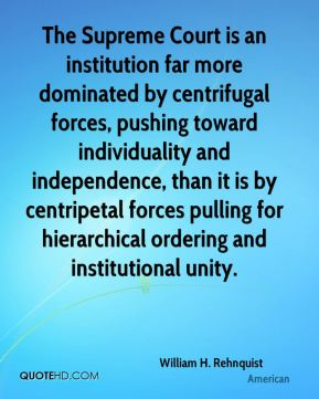 William H. Rehnquist  - The Supreme Court is an institution far more dominated by centrifugal forces, pushing toward individuality and independence, than it is by centripetal forces pulling for hierarchical ordering and institutional unity.