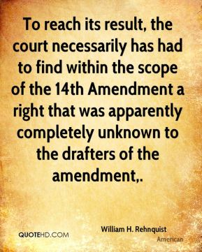 William H. Rehnquist  - To reach its result, the court necessarily has had to find within the scope of the 14th Amendment a right that was apparently completely unknown to the drafters of the amendment.