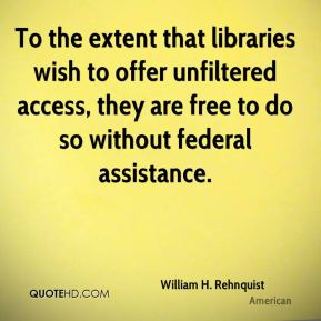 William H. Rehnquist  - To the extent that libraries wish to offer unfiltered access, they are free to do so without federal assistance.