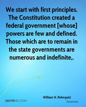 We start with first principles. The Constitution created a federal government [whose] powers are few and defined. Those which are to remain in the state governments are numerous and indefinite.