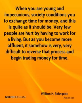When you are young and impecunious, society conditions you to exchange time for money, and this is quite as it should be. Very few people are hurt by having to work for a living. But as you become more affluent, it somehow is very, very difficult to reverse that process and begin trading money for time.