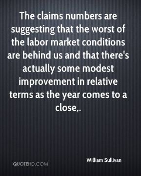 William Sullivan  - The claims numbers are suggesting that the worst of the labor market conditions are behind us and that there's actually some modest improvement in relative terms as the year comes to a close.