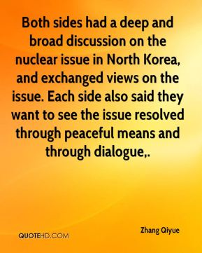 Zhang Qiyue  - Both sides had a deep and broad discussion on the nuclear issue in North Korea, and exchanged views on the issue. Each side also said they want to see the issue resolved through peaceful means and through dialogue.