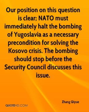 Our position on this question is clear; NATO must immediately halt the bombing of Yugoslavia as a necessary precondition for solving the Kosovo crisis. The bombing should stop before the Security Council discusses this issue.