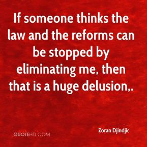 Zoran Djindjic  - If someone thinks the law and the reforms can be stopped by eliminating me, then that is a huge delusion.