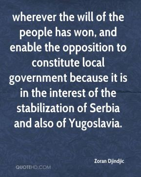 Zoran Djindjic  - wherever the will of the people has won, and enable the opposition to constitute local government because it is in the interest of the stabilization of Serbia and also of Yugoslavia.
