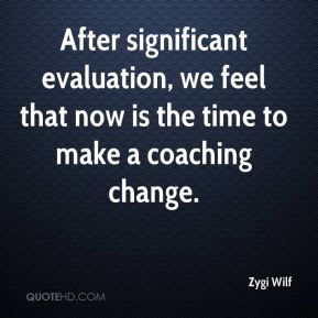 Zygi Wilf  - After significant evaluation, we feel that now is the time to make a coaching change.