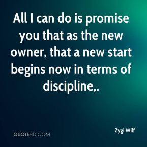 All I can do is promise you that as the new owner, that a new start begins now in terms of discipline.