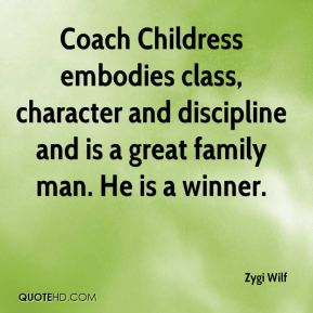 Coach Childress embodies class, character and discipline and is a great family man. He is a winner.