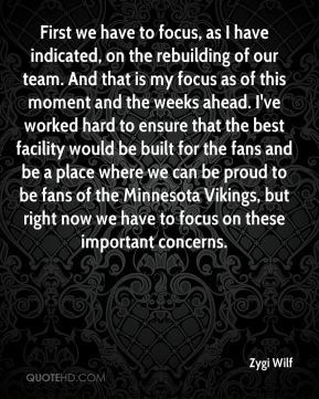 First we have to focus, as I have indicated, on the rebuilding of our team. And that is my focus as of this moment and the weeks ahead. I've worked hard to ensure that the best facility would be built for the fans and be a place where we can be proud to be fans of the Minnesota Vikings, but right now we have to focus on these important concerns.