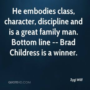 He embodies class, character, discipline and is a great family man. Bottom line -- Brad Childress is a winner.
